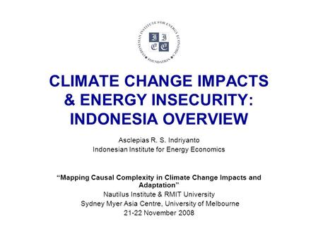 "CLIMATE CHANGE IMPACTS & ENERGY INSECURITY: INDONESIA OVERVIEW Asclepias R. S. Indriyanto Indonesian Institute for Energy Economics ""Mapping Causal Complexity."