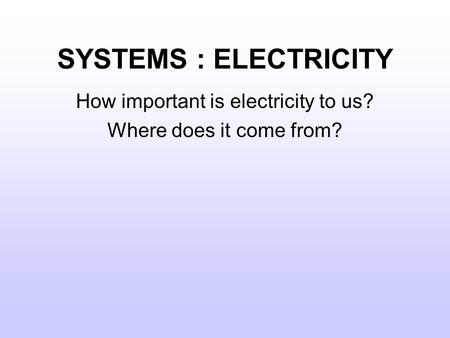 SYSTEMS : ELECTRICITY How important is electricity to us? Where does it come from?