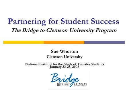 Partnering for Student Success The Bridge to Clemson University Program Sue Whorton Clemson University National Institute for the Study of Transfer Students.