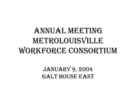 Annual meeting metrolouisville workforce consortium January 9, 2004 Galt House East.