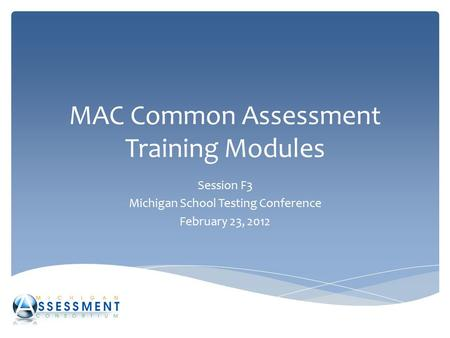 MAC Common Assessment Training Modules Session F3 Michigan School Testing Conference February 23, 2012.