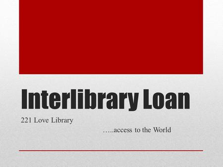 Interlibrary Loan 221 Love Library …..access to the World.