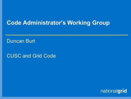 Code Administrator's Working Group Duncan Burt CUSC and Grid Code.