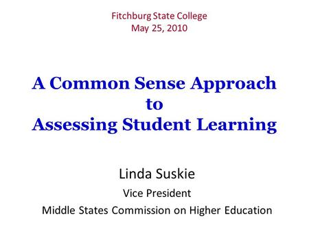 A Common Sense Approach to Assessing Student Learning Linda Suskie Vice President Middle States Commission on Higher Education Fitchburg State College.