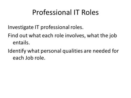 Professional IT Roles Investigate IT professional roles. Find out what each role involves, what the job entails. Identify what personal qualities are needed.