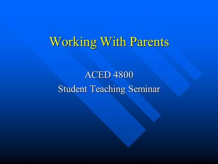 Working With Parents ACED 4800 Student Teaching Seminar.