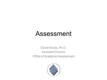 Assessment David Kniola, Ph.D. Assistant Director Office of Academic Assessment.