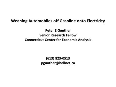 Weaning Automobiles off Gasoline onto Electricity Peter E Gunther Senior Research Fellow Connecticut Center for Economic Analysis (613) 823-0513