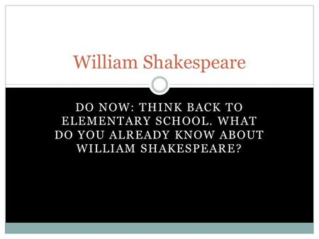 DO NOW: THINK BACK TO ELEMENTARY SCHOOL. WHAT DO YOU ALREADY KNOW ABOUT WILLIAM SHAKESPEARE? William Shakespeare.