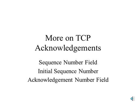 More on TCP Acknowledgements Sequence Number Field Initial Sequence Number Acknowledgement Number Field.