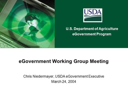 U.S. Department of Agriculture eGovernment Program eGovernment Working Group Meeting Chris Niedermayer, USDA eGovernment Executive March 24, 2004.