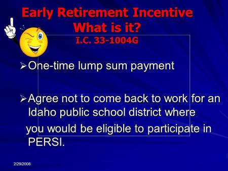 2/29/2008 Early Retirement Incentive What is it? I.C. 33-1004G  One-time lump sum payment  Agree not to come back to work for an Idaho public school.
