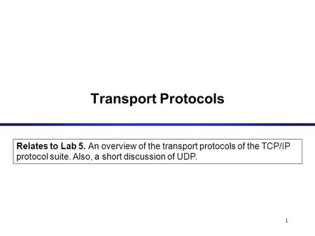 1 Transport Protocols Relates to Lab 5. An overview of the transport protocols of the TCP/IP protocol suite. Also, a short discussion of UDP.