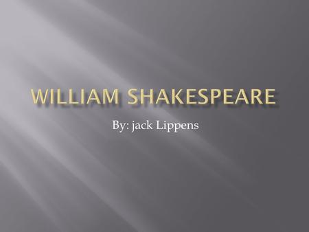 By: jack Lippens. William shakespeare  Who was William Shakespeare?  Shakespeare was born in Stratford-upon-Avon, Warwickshire, in 1564. Very little.
