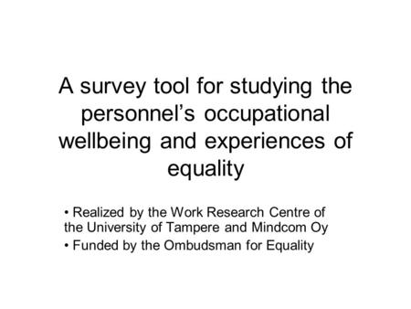 A survey tool for studying the personnel's occupational wellbeing and experiences of equality Realized by the Work Research Centre of the University of.