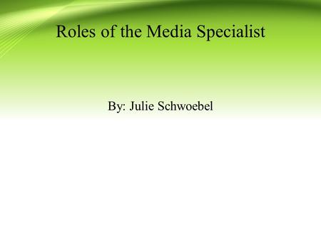 Roles of the Media Specialist By: Julie Schwoebel.