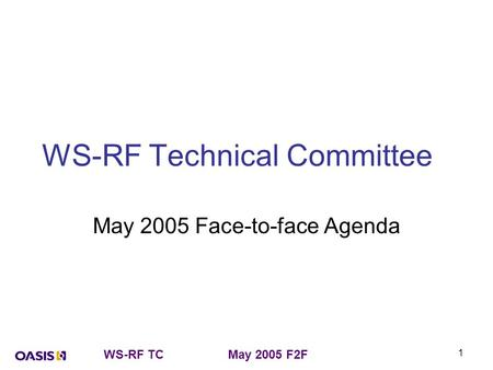 WS-RF TCMay 2005 F2F 1 WS-RF Technical Committee May 2005 Face-to-face Agenda.