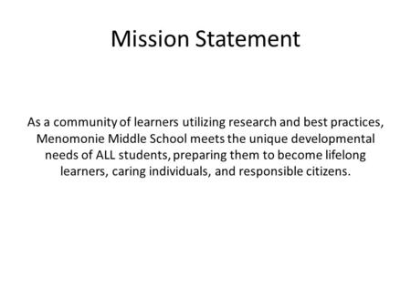 Mission Statement As a community of learners utilizing research and best practices, Menomonie Middle School meets the unique developmental needs of ALL.