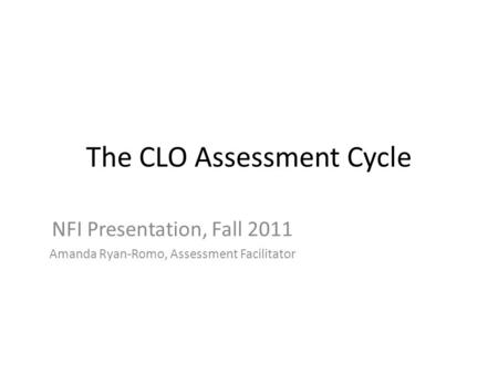 The CLO Assessment Cycle NFI Presentation, Fall 2011 Amanda Ryan-Romo, Assessment Facilitator.