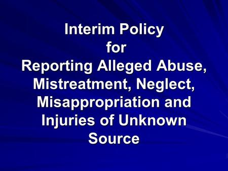 Interim Policy for Reporting Alleged Abuse, Mistreatment, Neglect, Misappropriation and Injuries of Unknown Source.