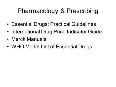 Pharmacology & Prescribing Essential Drugs: Practical Guidelines International Drug Price Indicator Guide Merck Manuals WHO Model List of Essential Drugs.