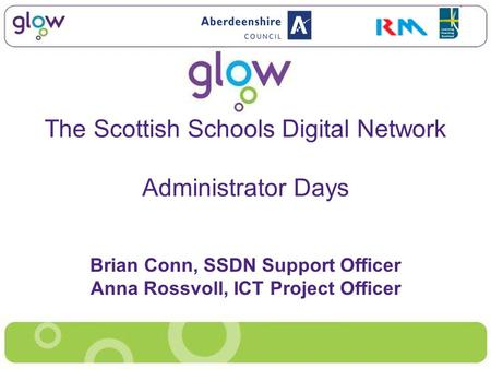The Scottish Schools Digital Network Administrator Days Brian Conn, SSDN Support Officer Anna Rossvoll, ICT Project Officer.