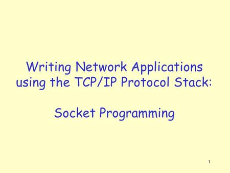 1 Writing Network Applications using the TCP/IP Protocol Stack: Socket Programming.