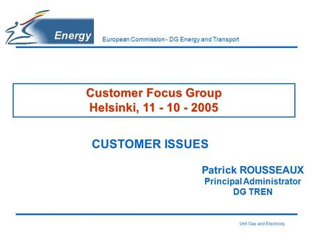 Unit Gas and Electricity European Commission - DG Energy and Transport Customer Focus Group Helsinki, 11 - 10 - 2005 CUSTOMER ISSUES Patrick ROUSSEAUX.