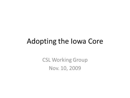 Adopting the Iowa Core CSL Working Group Nov. 10, 2009.