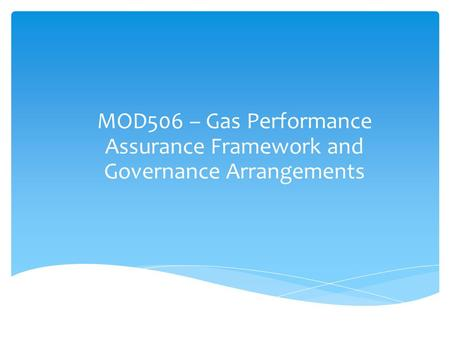MOD506 – Gas Performance Assurance Framework and Governance Arrangements.