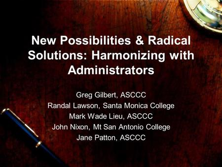 New Possibilities & Radical Solutions: Harmonizing with Administrators Greg Gilbert, ASCCC Randal Lawson, Santa Monica College Mark Wade Lieu, ASCCC John.