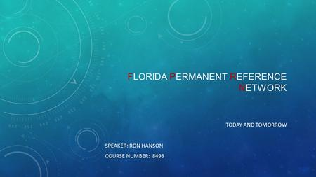 FLORIDA PERMANENT REFERENCE NETWORK TODAY AND TOMORROW SPEAKER: RON HANSON COURSE NUMBER: 8493.