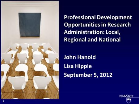 Professional Development Opportunities in Research Administration: Local, Regional and National John Hanold Lisa Hipple September 5, 2012 1.