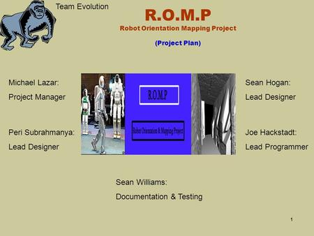 1 R.O.M.P Robot Orientation Mapping Project (Project Plan) Team Evolution Peri Subrahmanya: Lead Designer Michael Lazar: Project Manager Sean Hogan: Lead.