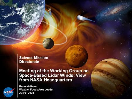 Science Mission Directorate Meeting of the Working Group on Space-Based Lidar Winds: View from NASA Headquarters Ramesh Kakar Weather Focus Area Leader.