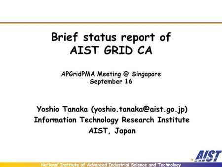 National Institute of Advanced Industrial Science and Technology Brief status report of AIST GRID CA APGridPMA Singapore September 16 Yoshio.