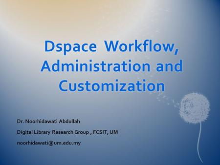 Dspace Workflow, Administration and Customization Dr. Noorhidawati Abdullah Digital Library Research Group, FCSIT, UM