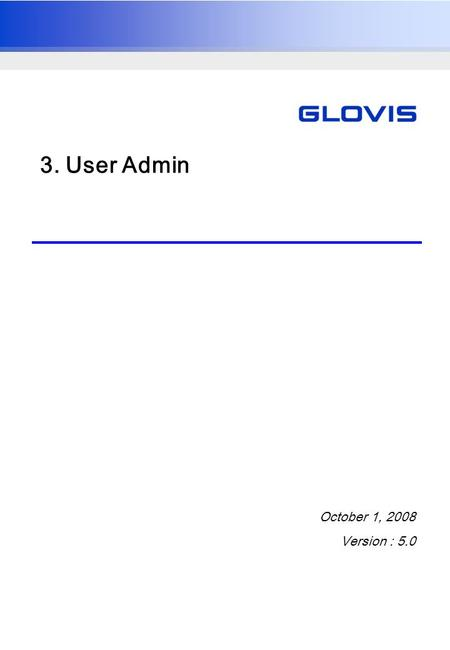 3. User Admin October 1, 2008 Version : 5.0. UG_0700021_A User ManualGlovis India TMS Project 2 1. User Management Overview Generation, modification,