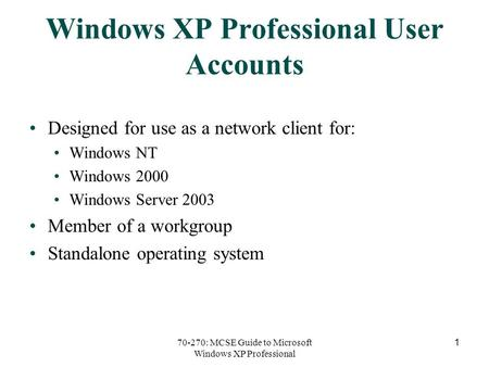70-270: MCSE Guide to Microsoft Windows XP Professional 1 Windows XP Professional User Accounts Designed for use as a network client for: Windows NT Windows.