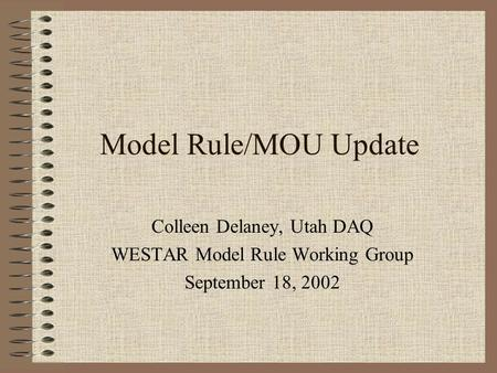 Model Rule/MOU Update Colleen Delaney, Utah DAQ WESTAR Model Rule Working Group September 18, 2002.