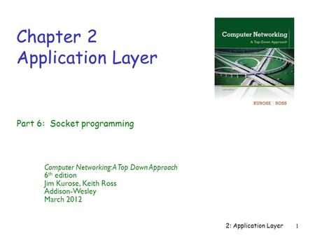 2: Application Layer1 Chapter 2 Application Layer Computer Networking: A Top Down Approach 6 th edition Jim Kurose, Keith Ross Addison-Wesley March 2012.