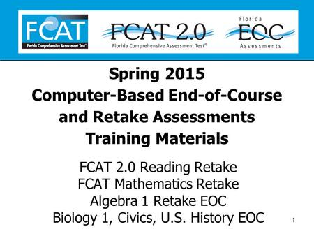 Spring 2015 Computer-Based End-of-Course and Retake Assessments Training Materials FCAT 2.0 Reading Retake FCAT Mathematics Retake Algebra 1 Retake EOC.