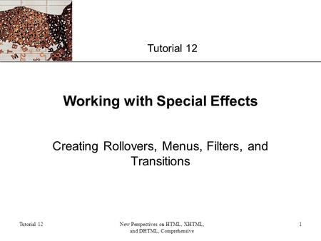 XP Tutorial 12 New Perspectives on HTML, XHTML, and DHTML, Comprehensive 1 Working with Special Effects Creating Rollovers, Menus, Filters, and Transitions.