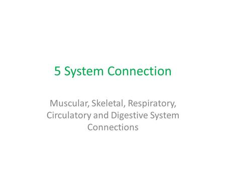 5 System Connection Muscular, Skeletal, Respiratory, Circulatory and Digestive System Connections.