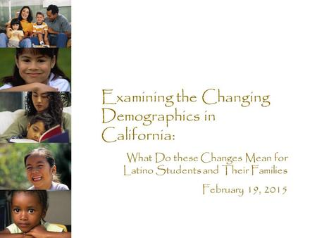 Examining the Changing Demographics in California: What Do these Changes Mean for Latino Students and Their Families February 19, 2015.
