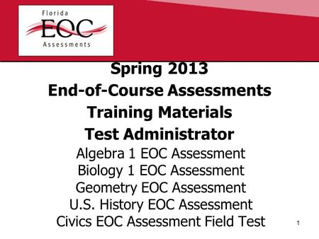 Spring 2013 End-of-Course Assessments Training Materials Test Administrator Algebra 1 EOC Assessment Biology 1 EOC Assessment Geometry EOC Assessment U.S.