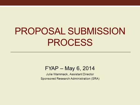 PROPOSAL SUBMISSION PROPOSAL SUBMISSION PROCESS FYAP – May 6, 2014 Julie Wammack, Assistant Director Sponsored Research Administration (SRA)