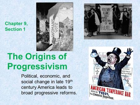 The Origins of Progressivism Political, economic, and social change in late 19 th century America leads to broad progressive reforms. Chapter 9, Section.