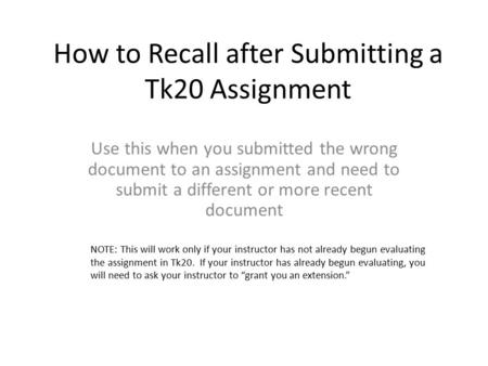 How to Recall after Submitting a Tk20 Assignment Use this when you submitted the wrong document to an assignment and need to submit a different or more.