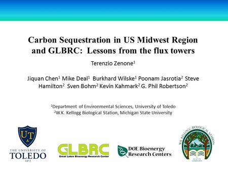 Carbon Sequestration in US Midwest Region and GLBRC: Lessons from the flux towers Terenzio Zenone 1 Jiquan Chen 1 Mike Deal 1 Burkhard Wilske 1 Poonam.